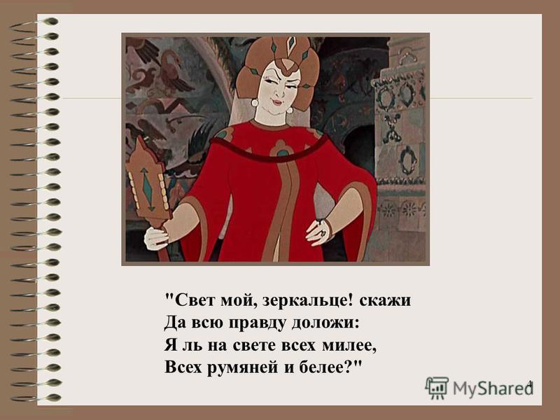 4 Свет мой, зеркальце! скажи Да всю правду доложи: Я ль на свете всех милее, Всех румяней и белее?