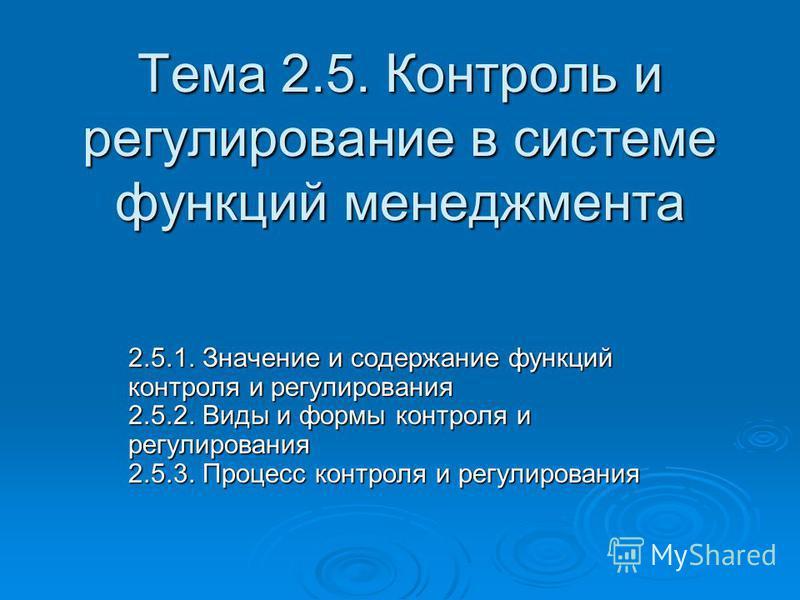 Тема 2.5. Контроль и регулирование в системе функций менеджмента 2.5.1. Значение и содержание функций контроля и регулирования 2.5.2. Виды и формы контроля и регулирования 2.5.3. Процесс контроля и регулирования