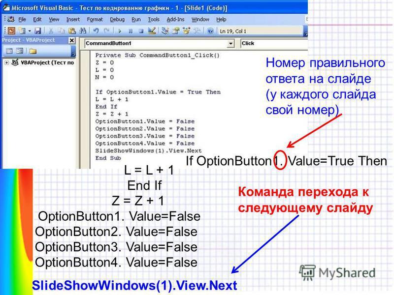 If OptionButton1. Value=True Then Номер правильного ответа на слайде (у каждого слайда свой номер) L = L + 1 End If Z = Z + 1 OptionButton1. Value=False OptionButton2. Value=False OptionButton3. Value=False OptionButton4. Value=False SlideShowWindows