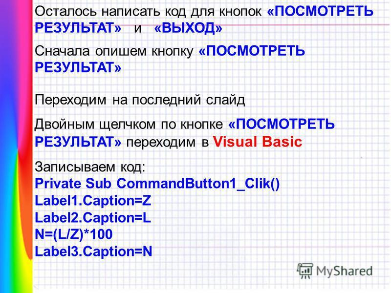 Осталось написать код для кнопок «ПОСМОТРЕТЬ РЕЗУЛЬТАТ» и «ВЫХОД» Сначала опишем кнопку «ПОСМОТРЕТЬ РЕЗУЛЬТАТ» Переходим на последний слайд Двойным щелчком по кнопке «ПОСМОТРЕТЬ РЕЗУЛЬТАТ» переходим в Visual Basic Записываем код: Private Sub CommandB
