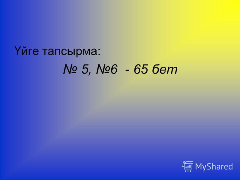 Үйге тапсырма: 5, 6 - 65 бет