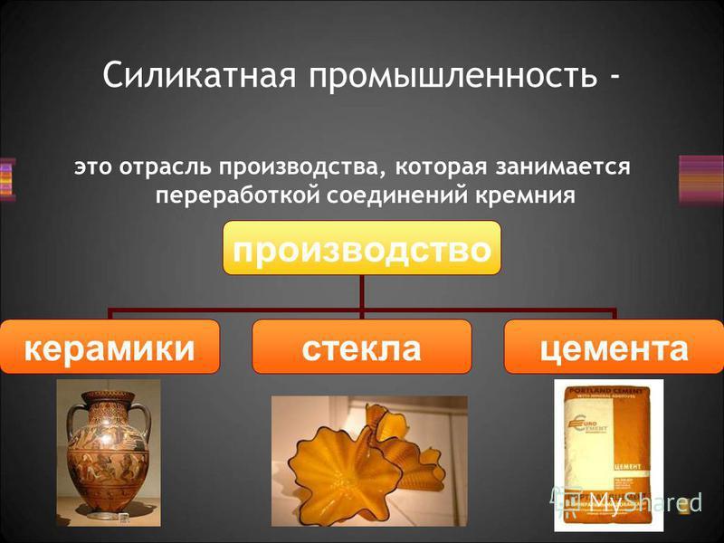 Силикатная промышленность - это отрасль производства, которая занимается переработкой соединений кремния производство керамики стекла цемента