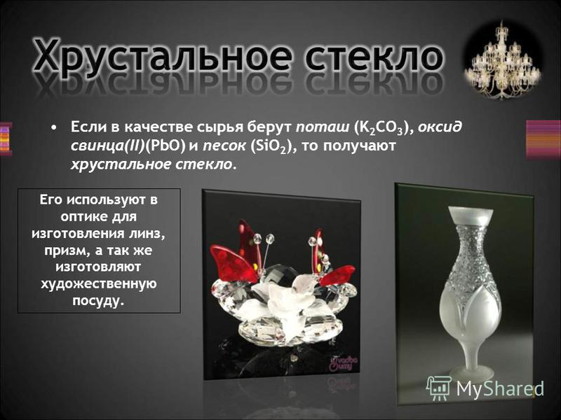 Если в качестве сырья берут поташ (K 2 CO 3 ), оксид свинца(II)(PbO) и песок (SiO 2 ), то получают хрустальное стекло. Его используют в оптике для изготовления линз, призм, а так же изготовляют художественную посуду.