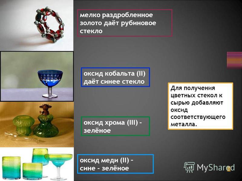 оксид кобальта (II) даёт синее стекло оксид хрома (III) - зелёное оксид меди (II) – сине - зелёное мелко раздробленное золото даёт рубиновое стекло Для получения цветных стекол к сырью добавляют оксид соответствующего металла.