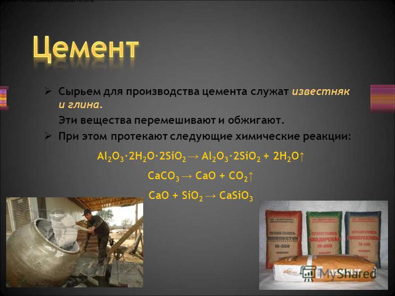 Сырьем для производства цемента служат известняк и глина. Эти вещества перемешивают и обжигают. При этом протекают следующие химические реакции: Al 2 O 3 ·2H 2 O·2SiO 2 Al 2 O 3 ·2SiO 2 + 2H 2 O CaCO 3 CaO + CO 2 CaO + SiO 2 CaSiO 3 Цемент тарированн