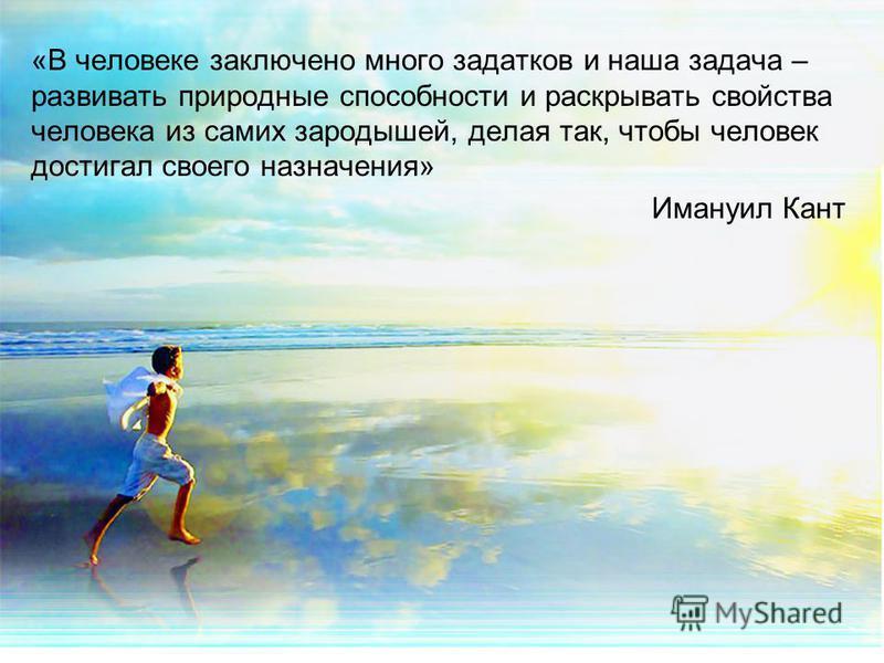 «В человеке заключено много задатков и наша задача – развивать природные способности и раскрывать свойства человека из самих зародышей, делая так, чтобы человек достигал своего назначения» Имануил Кант