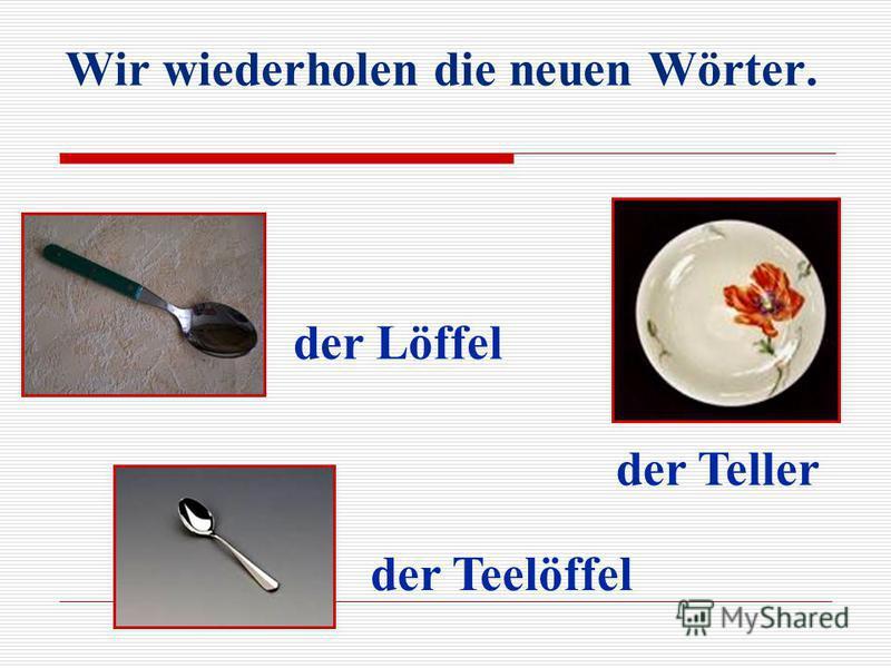 Wir wiederholen die neuen Wörter. der Löffel der Teelöffel der Teller