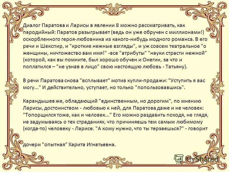Диалог Паратова и Ларисы в явлении 8 можно рассматривать, как пародийный: Паратов разыгрывает (ведь он уже обручен с миллионами!) оскорбленного героя-любовника из какого-нибудь модного романса. В его речи и Шекспир, и
