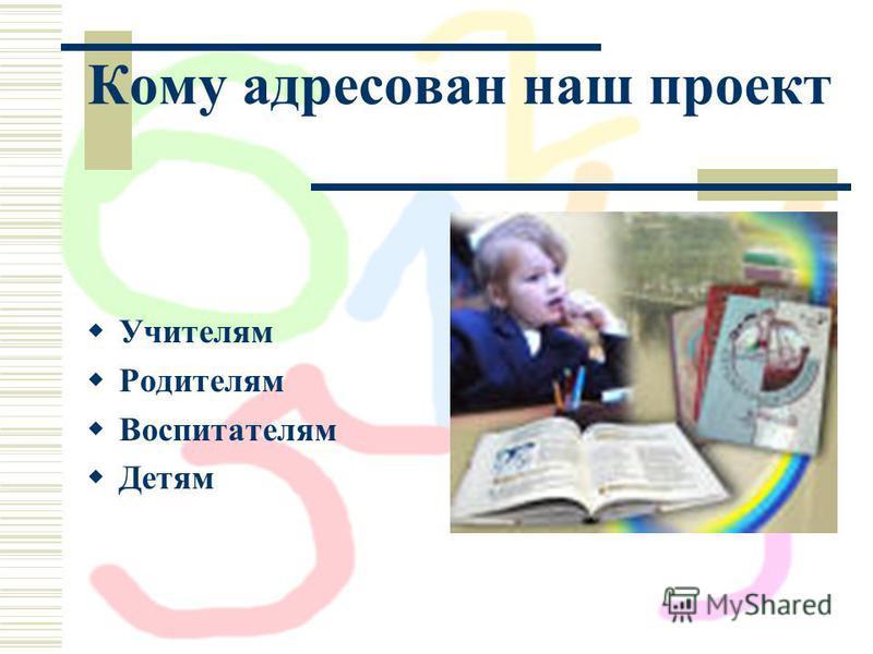 Кому адресован наш проект Учителям Родителям Воспитателям Детям