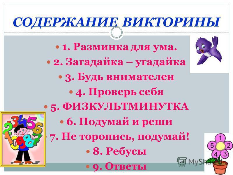 СОДЕРЖАНИЕ ВИКТОРИНЫ 1. Разминка для ума. 2. Загадайка – угадайка 3. Будь внимателен 4. Проверь себя 5. ФИЗКУЛЬТМИНУТКА 6. Подумай и реши 7. Не торопись, подумай! 8. Ребусы 9. Ответы
