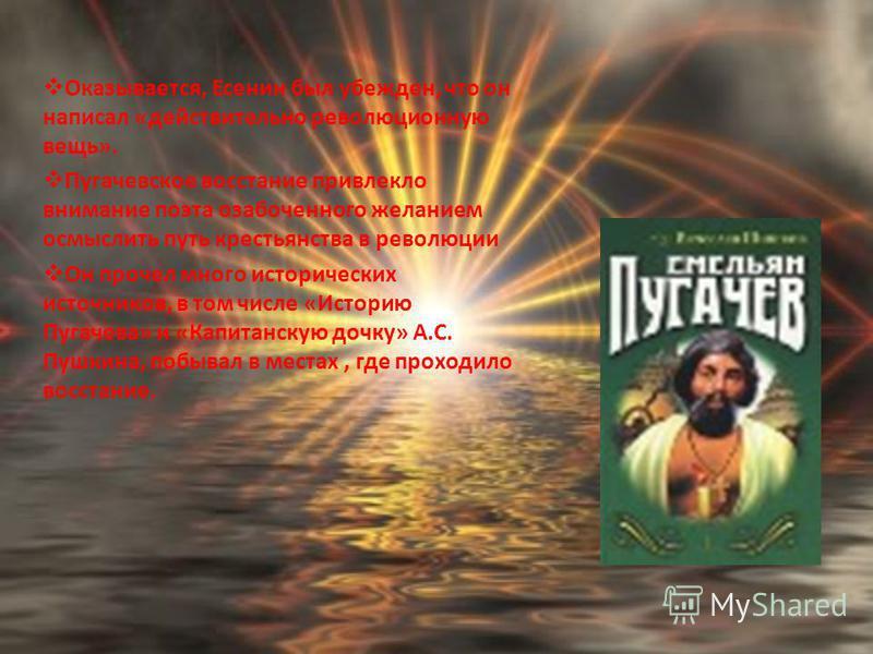 Оказывается, Есенин был убежден, что он написал «действительно революционную вещь». Пугачевское восстание привлекло внимание поэта озабоченного желанием осмыслить путь крестьянства в революции Он прочел много исторических источников, в том числе «Ист