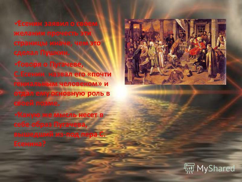 Есенин заявил о своем желании прочесть эти страницы иначе, чем это сделал Пушкин. Говоря о Пугачеве, С.Есенин назвал его «почти гениальным человеком» и отдал ему основную роль в своей поэме. Какую же мысль несет в себе образ Пугачева, вышедший из-под