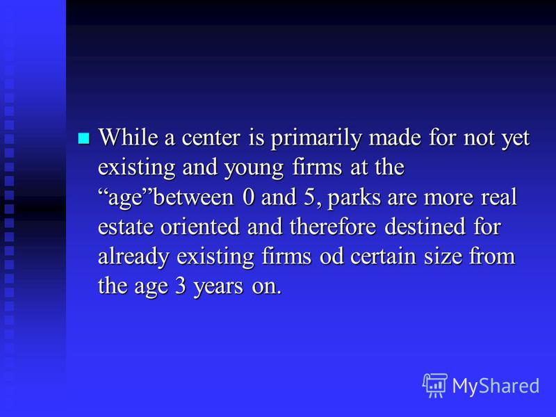 While a center is primarily made for not yet existing and young firms at the agebetween 0 and 5, parks are more real estate oriented and therefore destined for already existing firms od certain size from the age 3 years on. While a center is primaril