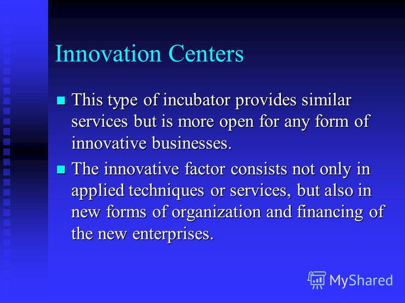 Innovation Centers This type of incubator provides similar services but is more open for any form of innovative businesses. This type of incubator provides similar services but is more open for any form of innovative businesses. The innovative factor