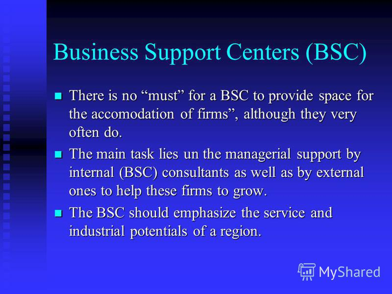 Business Support Centers (BSC) There is no must for a BSC to provide space for the accomodation of firms, although they very often do. There is no must for a BSC to provide space for the accomodation of firms, although they very often do. The main ta