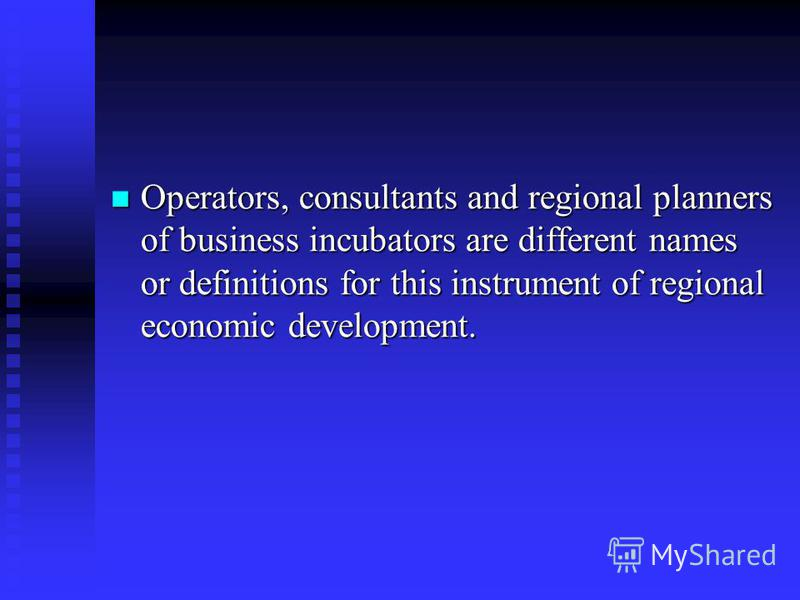 Operators, consultants and regional planners of business incubators are different names or definitions for this instrument of regional economic development. Operators, consultants and regional planners of business incubators are different names or de