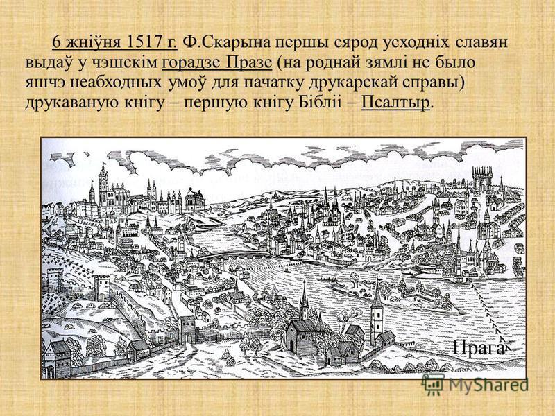 Прага 6 жніўня 1517 г. Ф.Скарына перши сярод усходніх славян выдаў у чэшскім горадзе Празе (на роднай зямлі не было яшчэ неабходных умоў для початку друкарскай справы) друкаваную кнігу – першую кнігу Бібліі – Псалтыр.