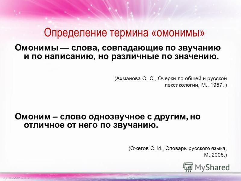 http://linda6035.ucoz.ru/ Определение термина «омонимы» Омонимы слова, совпадающие по звучанию и по написанию, но различные по значению. (Ахманова О. С., Очерки по общей и русской лексикологии, М., 1957. ) Омоним – слово однозвучное с другим, но отли