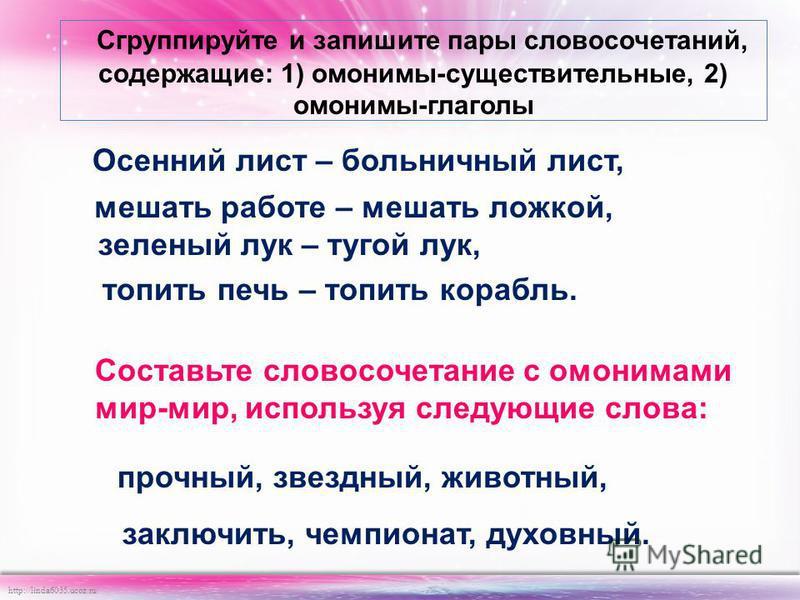 http://linda6035.ucoz.ru/ Сгруппируйте и запишите пары словосочетаний, содержащие: 1) омонимы-существительные, 2) омонимы-глаголы Осенний лист – больничный лист, мешать работе – мешать ложкой, зеленый лук – тугой лук, топить печь – топить корабль. Со
