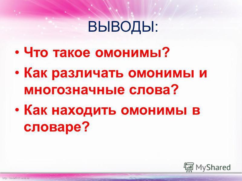 http://linda6035.ucoz.ru/ ВЫВОДЫ: Что такое омонимы? Как различать омонимы и многозначные слова? Как находить омонимы в словаре?