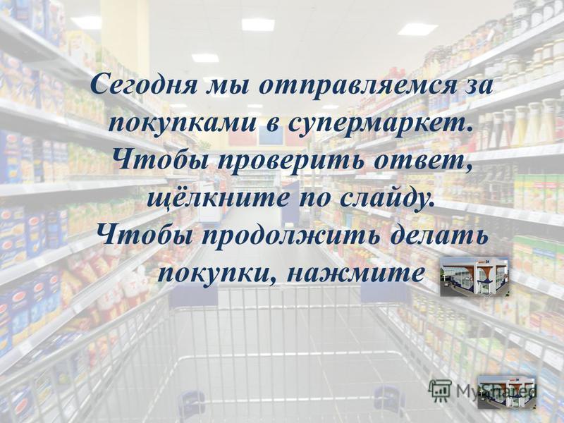 Сегодня мы отправляемся за покупками в супермаркет. Чтобы проверить ответ, щёлкните по слайду. Чтобы продолжить делать покупки, нажмите