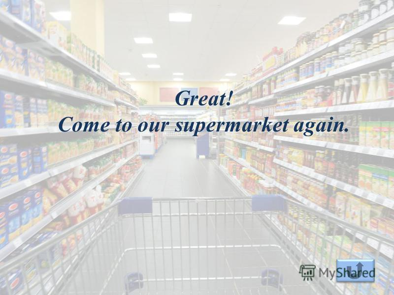 Great! Come to our supermarket again.