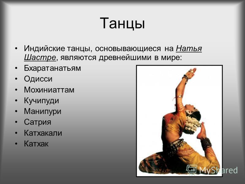 Танцы Индийские танцы, основывающиеся наНатья Шастре, являются древнейшими в мире: Бхаратанатьям Одисси Мохиниаттам Кучипуди Манипури Сатрия Катхакали Катхак
