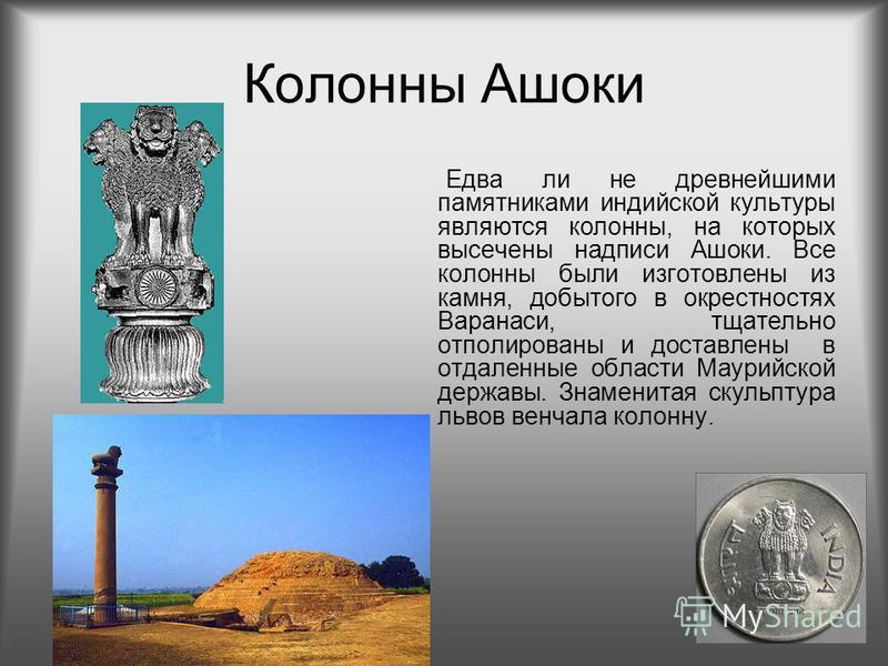 Колонны Ашоки Едва ли не древнейшими памятниками индийской культуры являются колонны, на которых высечены надписи Ашоки. Все колонны были изготовлены из камня, добытого в окрестностях Варанаси, тщательно отполированы и доставлены в отдаленные области