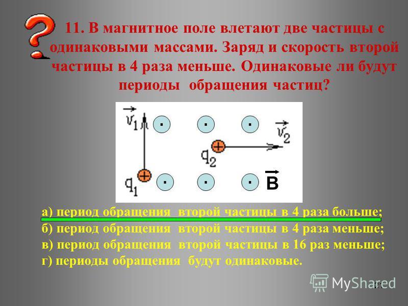 21 11. В магнитное поле влетают две частицы с одинаковыми массами. Заряд и скорость второй частицы в 4 раза меньше. Одинаковые ли будут периоды обращения частиц? а) период обращения второй частицы в 4 раза больше; б) период обращения второй частицы в