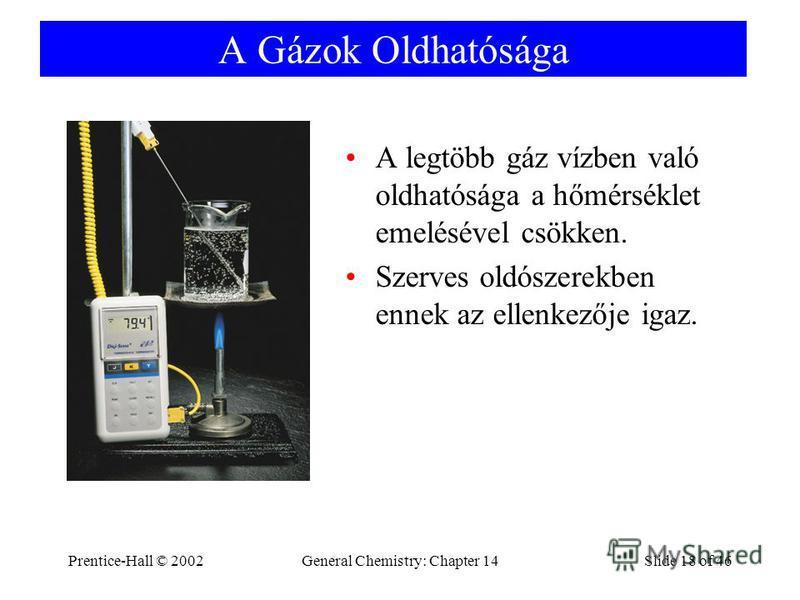 Prentice-Hall © 2002General Chemistry: Chapter 14Slide 18 of 46 A Gázok Oldhatósága A legtöbb gáz vízben való oldhatósága a hőmérséklet emelésével csökken. Szerves oldószerekben ennek az ellenkezője igaz.