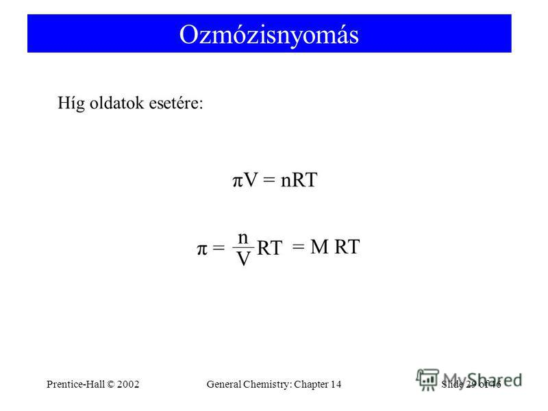 Prentice-Hall © 2002General Chemistry: Chapter 14Slide 29 of 46 Ozmózisnyomás πV = nRT π = RT n V = M RT Híg oldatok esetére: