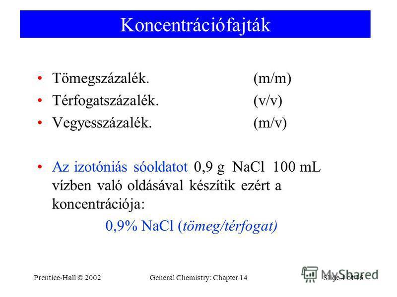 Prentice-Hall © 2002General Chemistry: Chapter 14Slide 4 of 46 Koncentrációfajták Tömegszázalék. (m/m) Térfogatszázalék. (v/v) Vegyesszázalék. (m/v) Az izotóniás sóoldatot 0,9 g NaCl 100 mL vízben való oldásával készítik ezért a koncentrációja: 0,9%