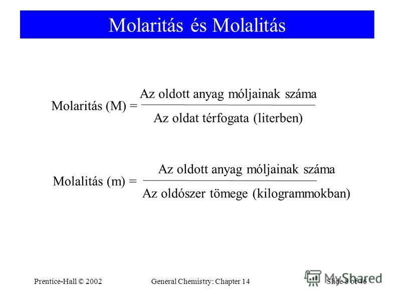 Prentice-Hall © 2002General Chemistry: Chapter 14Slide 8 of 46 Molaritás és Molalitás Molaritás (M) = Az oldott anyag móljainak száma Az oldat térfogata (literben) Molalitás (m) = Az oldott anyag móljainak száma Az oldószer tömege (kilogrammokban)