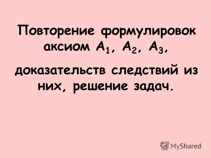 Повторение формулировок аксиом А 1, А 2, А 3, доказательств следствий из них, решение задач.