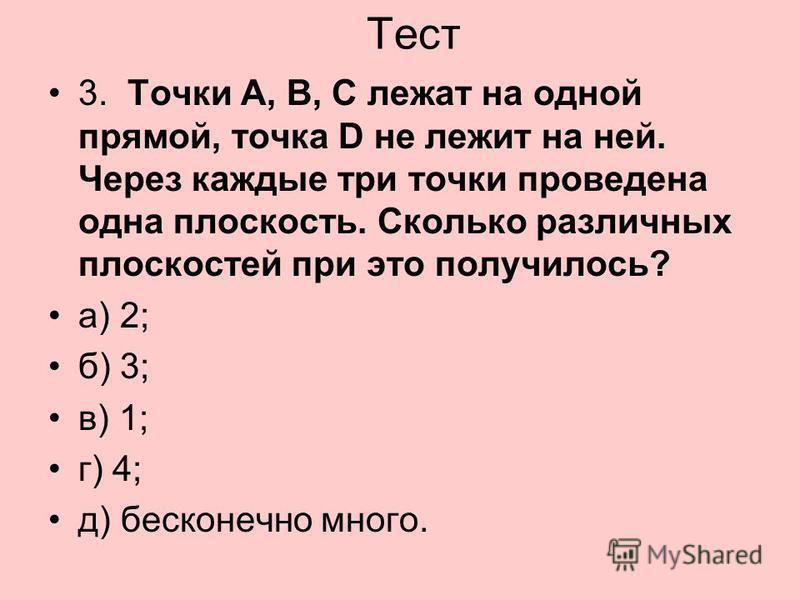 Тест 3. Точки А, В, С лежат на одной прямой, точка D не лежит на ней. Через каждые три точки проведена одна плоскость. Сколько различных плоскостей при это получилось? а) 2; б) 3; в) 1; г) 4; д) бесконечно много.