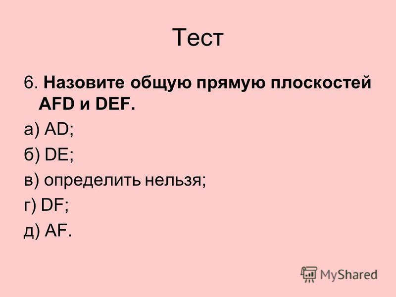 Тест 6. Назовите общую прямую плоскостей АFD и DEF. а) AD; б) DE; в) определить нельзя; г) DF; д) AF.