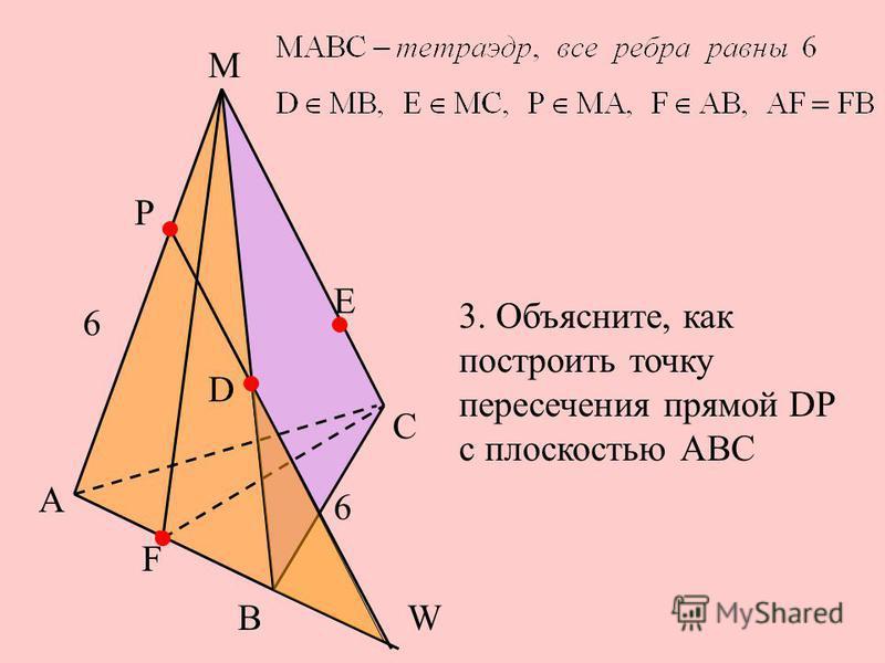 А Е С F М Р В D 6 6 3. Объясните, как построить точку пересечения прямой DР с плоскостью АВС W