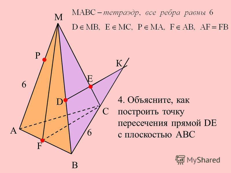 А К Е С F М Р В D 6 6 4. Объясните, как построить точку пересечения прямой DE с плоскостью АВС
