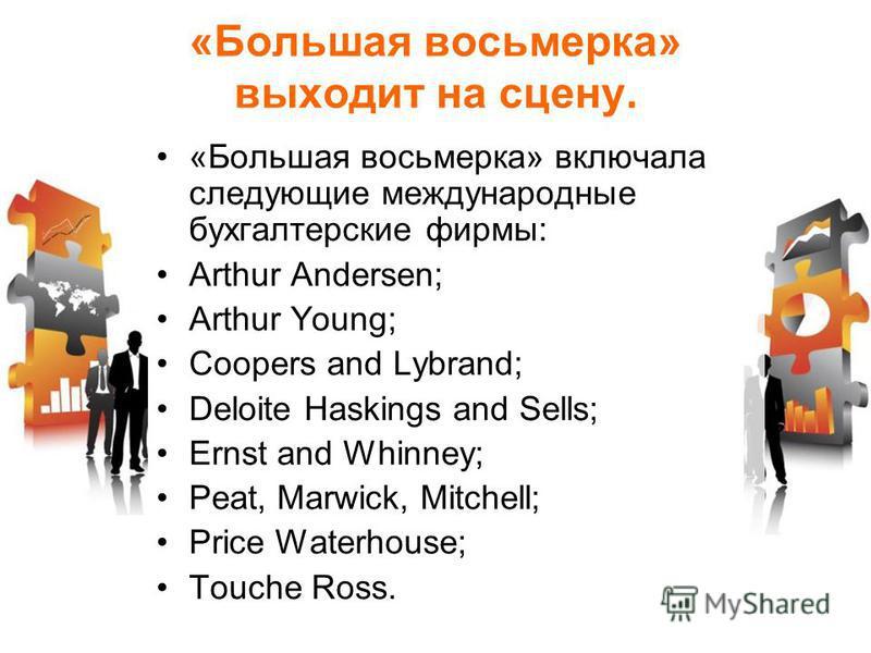 «Большая восьмерка» выходит на сцену. «Большая восьмерка» включала следующие международные бухгалтерские фирмы: Arthur Andersen; Arthur Young; Coopers and Lybrand; Deloite Haskings and Sells; Ernst and Whinney; Peat, Marwick, Mitchell; Price Waterhou