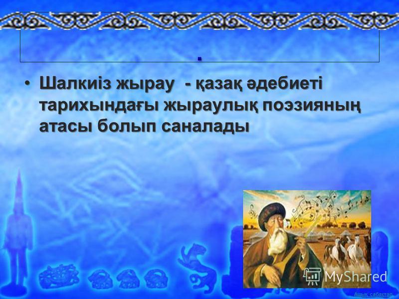 Ашық сабақтар. Шалкиіз жырау - қазақ әдебиеті тарихындағы жыраулық поэзияның атасы болып саналадыШалкиіз жырау - қазақ әдебиеті тарихындағы жыраулық поэзияның атасы болып саналады