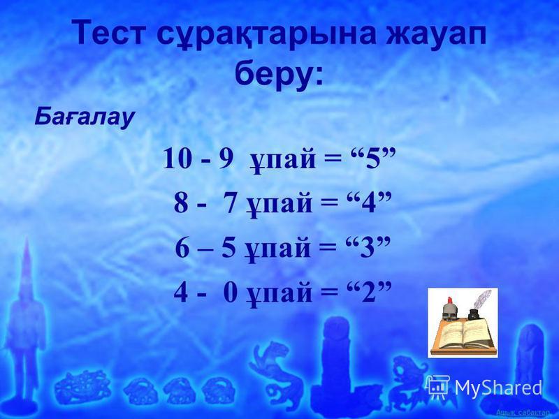 Ашық сабақтар Тест сұрақтарына жауап беру: Бағалау 10 - 9 ұпай = 5 8 - 7 ұпай = 4 6 – 5 ұпай = 3 4 - 0 ұпай = 2