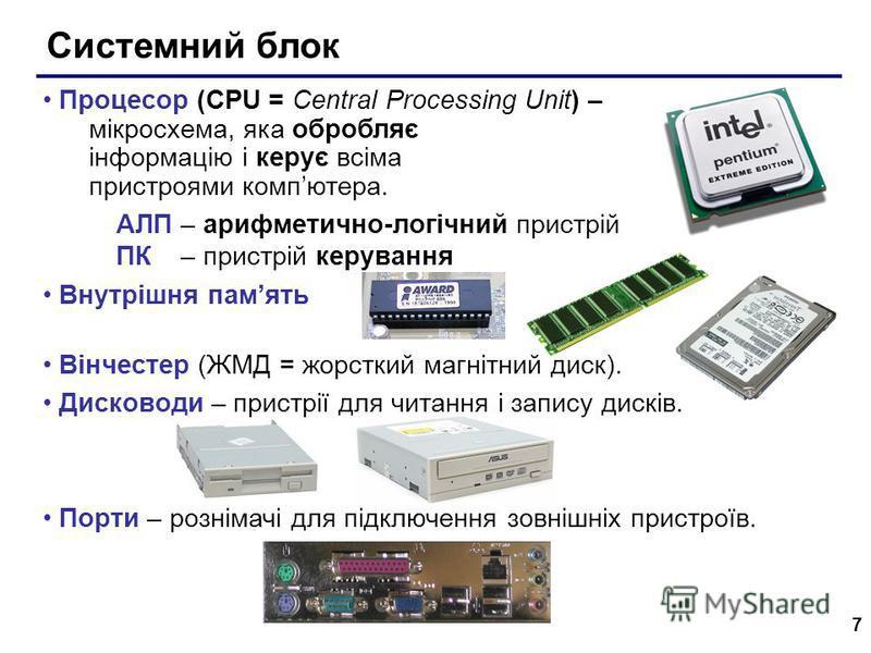 7 Системний блок Процесор (CPU = Central Processing Unit) – мікросхема, яка обробляє інформацію і керує всіма пристроями компютера. АЛП – арифметично-логічний пристрій ПК – пристрій керування Внутрішня память Вiнчестер (ЖМД = жорсткий магнітний диск)