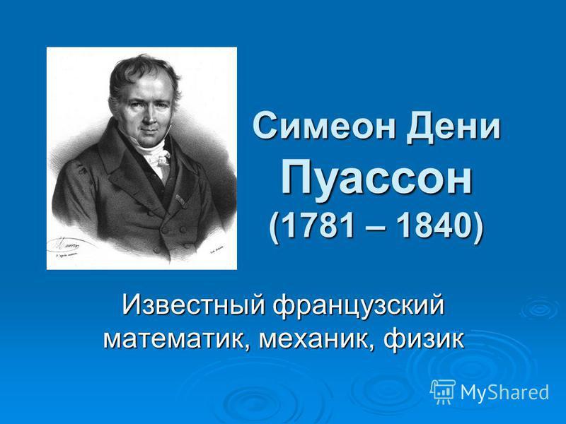 Симеон Дени Пуассон (1781 – 1840) Известный французский математик, механик, физик