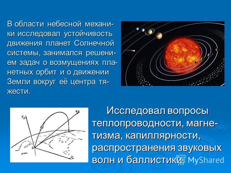 В области небесной механики исследовал устойчивость движения планет Солнечной системы, занимался решением задач о возмущениях планетных орбит и о движении Земли вокруг её центра тяжести. Исследовал вопросы теплопроводности, магнетизма, капиллярности,