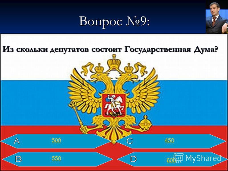 Вопрос 9: Из скольких депутатов состоит Государственная Дума? 450 600 500 550