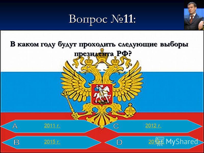 Вопрос 11: В каком году будут проходить следующие выборы президента РФ? 2013 г. 2012 г.2011 г. 2015 г.