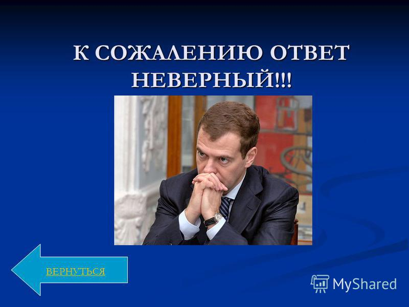 К СОЖАЛЕНИЮ ОТВЕТ НЕВЕРНЫЙ!!! ВЕРНУТЬСЯ
