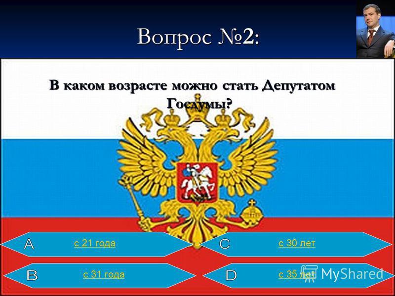 Вопрос 2: В каком возрасте можно стать Депутатом Госдумы? с 21 года с 30 лет с 35 лет с 31 года