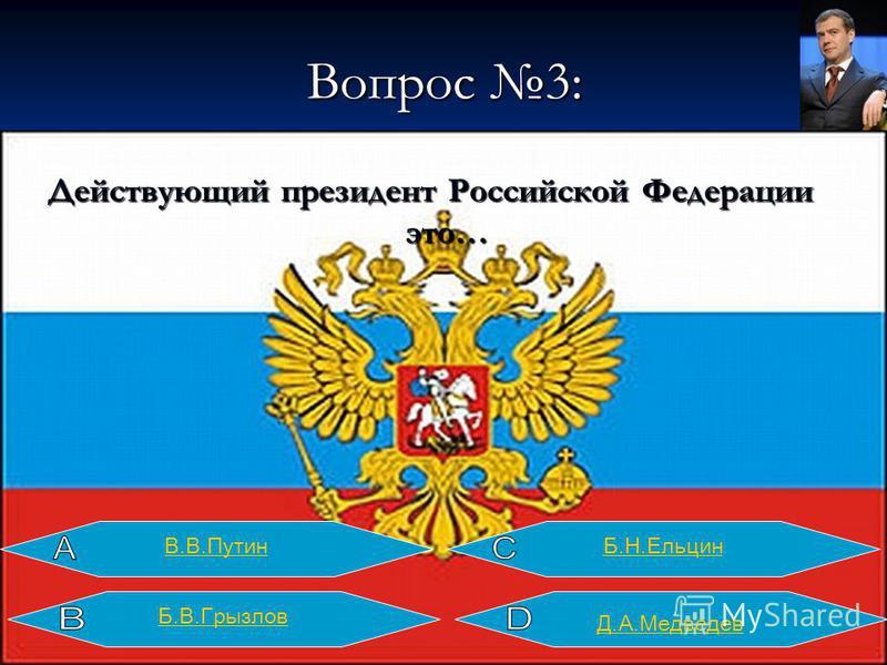 Вопрос 3: Действующий президент Российской Федерации это… В.В.ПутинБ.Н.Ельцин Д.А.Медведев Б.В.Грызлов