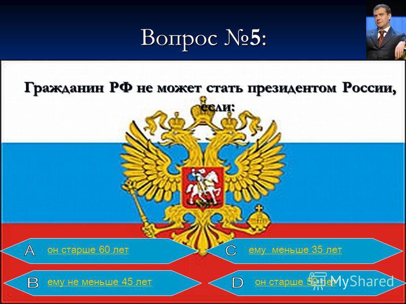 Вопрос 5: Гражданин РФ не может стать президентом России, если: он старше 60 летнему меньше 35 лет он старше 50 летнему не меньше 45 лет